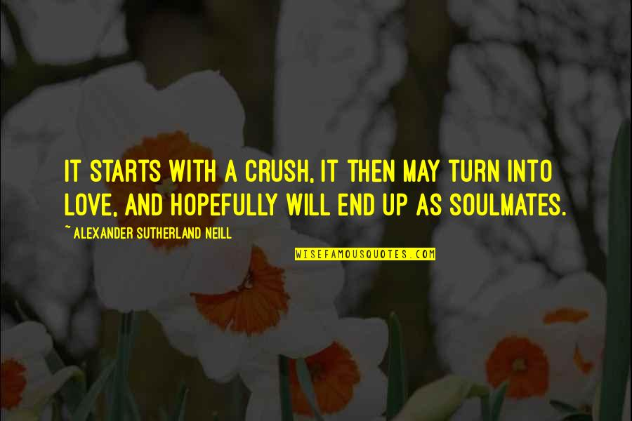 You My Soulmate Quotes By Alexander Sutherland Neill: It starts with a crush, it then may