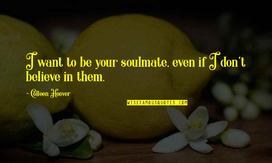 You My Soulmate Quotes By Colleen Hoover: I want to be your soulmate, even if