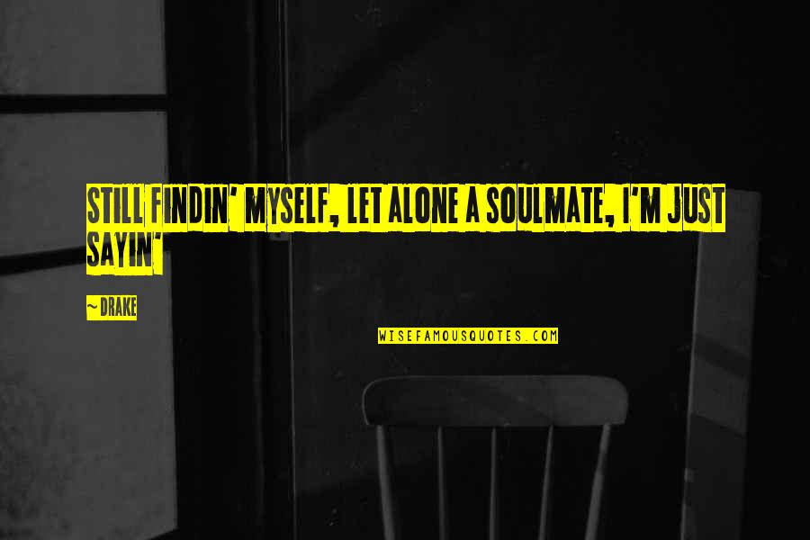 You My Soulmate Quotes By Drake: Still findin' myself, let alone a soulmate, I'm