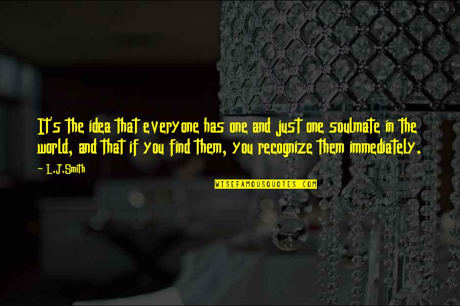 You My Soulmate Quotes By L.J.Smith: It's the idea that everyone has one and