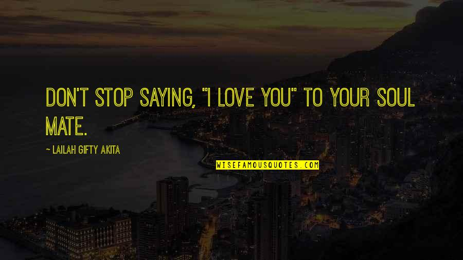 """You My Soulmate Quotes By Lailah Gifty Akita: Don't stop saying, """"I love you"""" to your"""