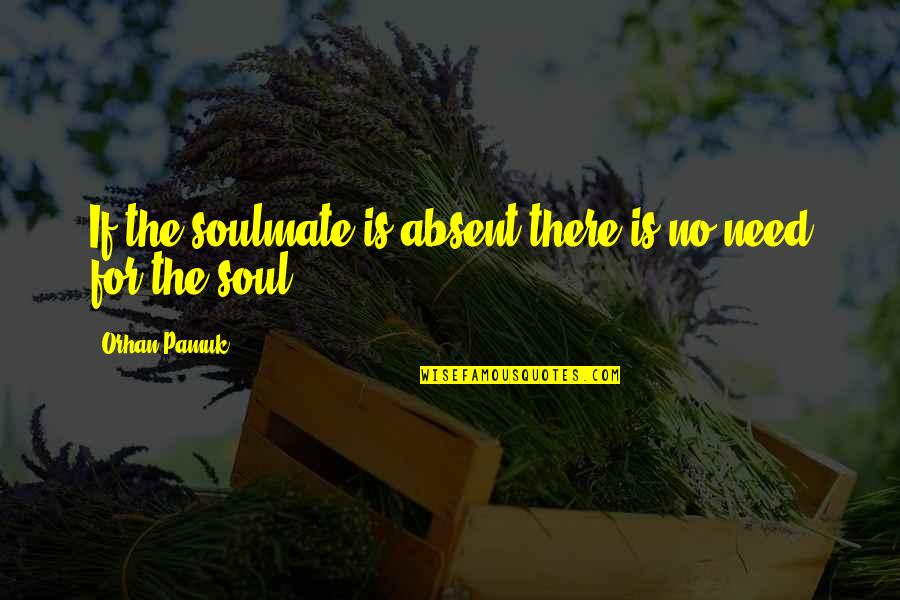 You My Soulmate Quotes By Orhan Pamuk: If the soulmate is absent there is no