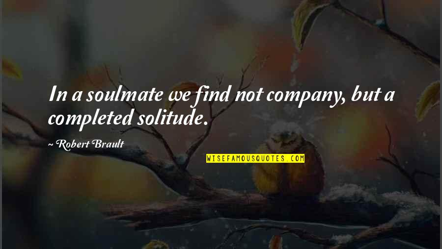 You My Soulmate Quotes By Robert Brault: In a soulmate we find not company, but
