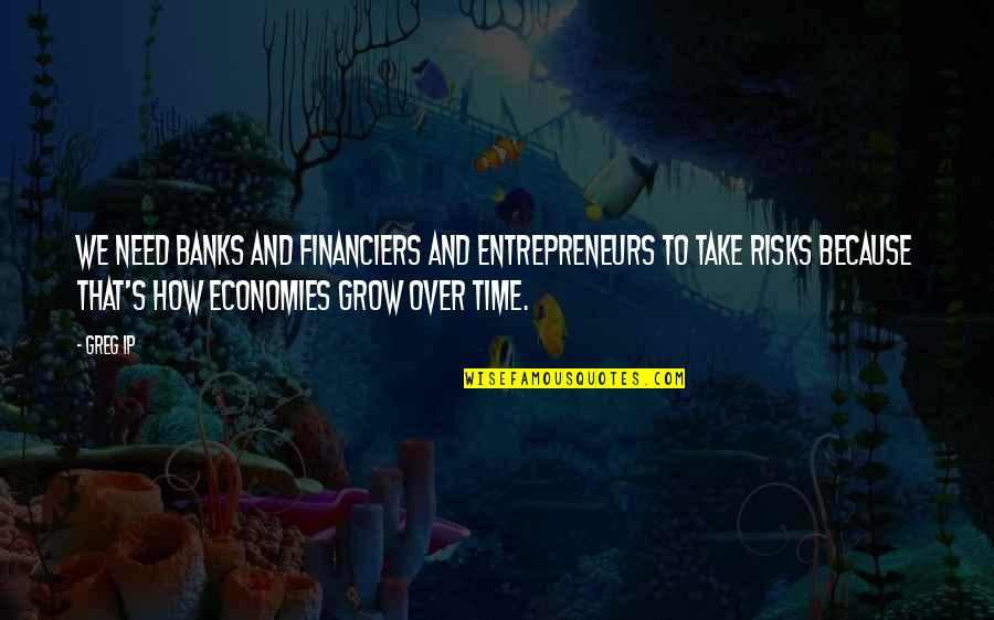 You Need To Grow Up Quotes By Greg Ip: We need banks and financiers and entrepreneurs to