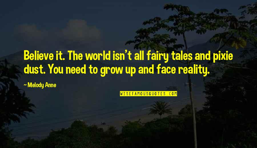 You Need To Grow Up Quotes By Melody Anne: Believe it. The world isn't all fairy tales