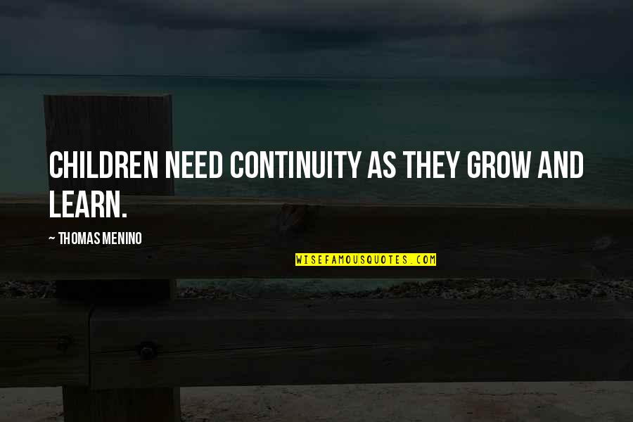 You Need To Grow Up Quotes By Thomas Menino: Children need continuity as they grow and learn.