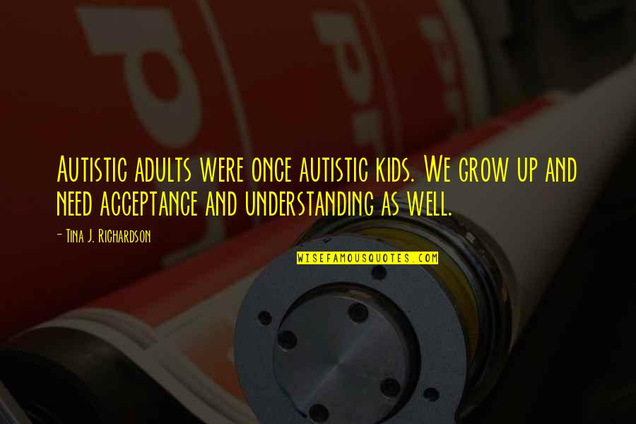You Need To Grow Up Quotes By Tina J. Richardson: Autistic adults were once autistic kids. We grow