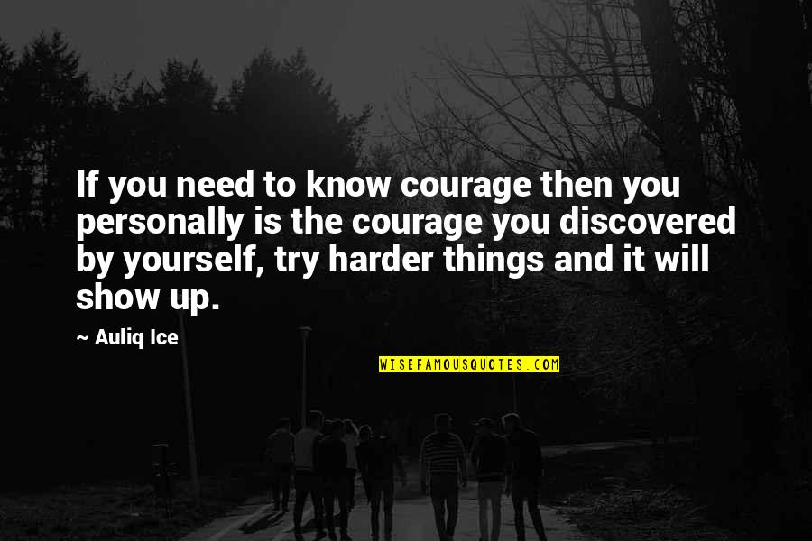 You Need To Know Quotes By Auliq Ice: If you need to know courage then you