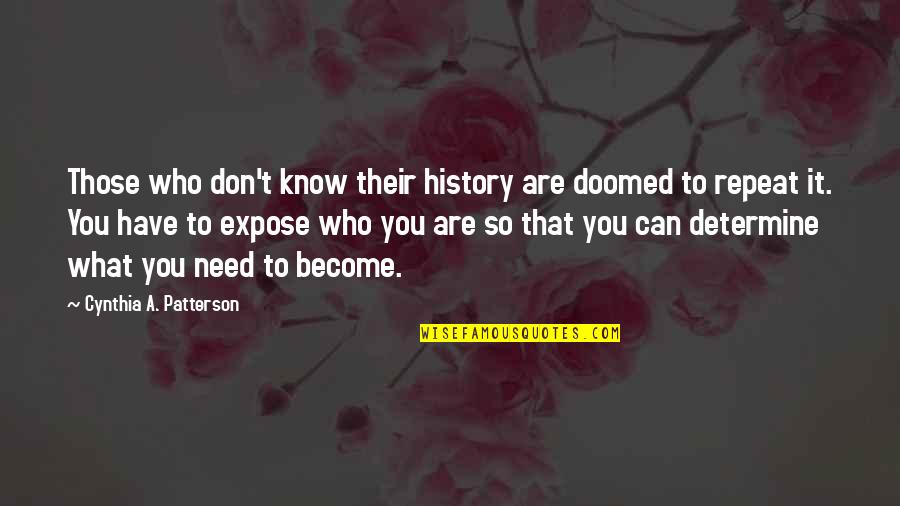 You Need To Know Quotes By Cynthia A. Patterson: Those who don't know their history are doomed
