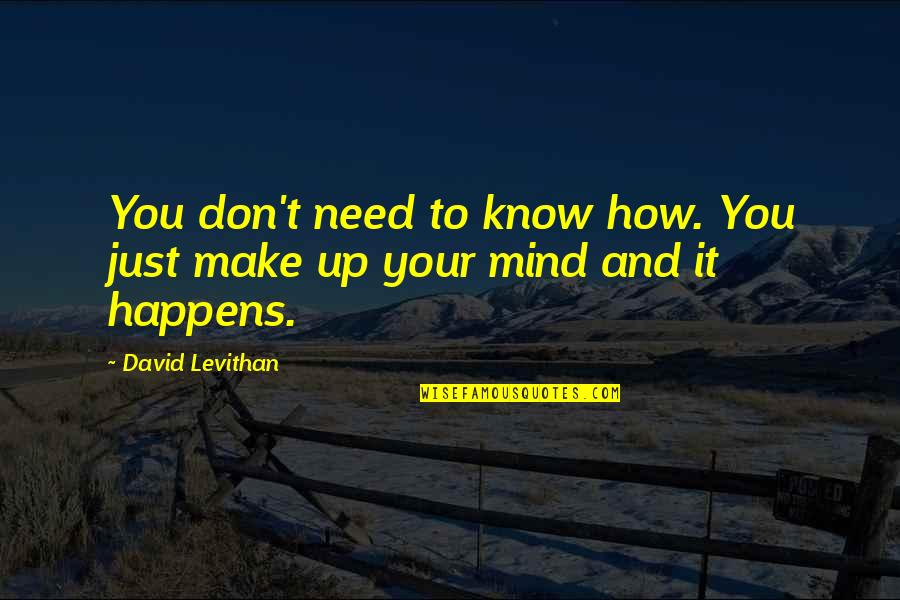 You Need To Know Quotes By David Levithan: You don't need to know how. You just