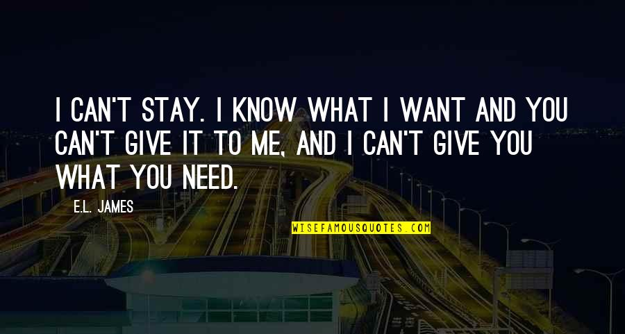 You Need To Know Quotes By E.L. James: I can't stay. I know what I want