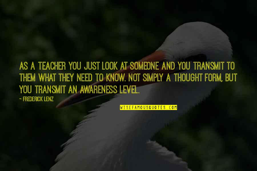 You Need To Know Quotes By Frederick Lenz: As a teacher you just look at someone