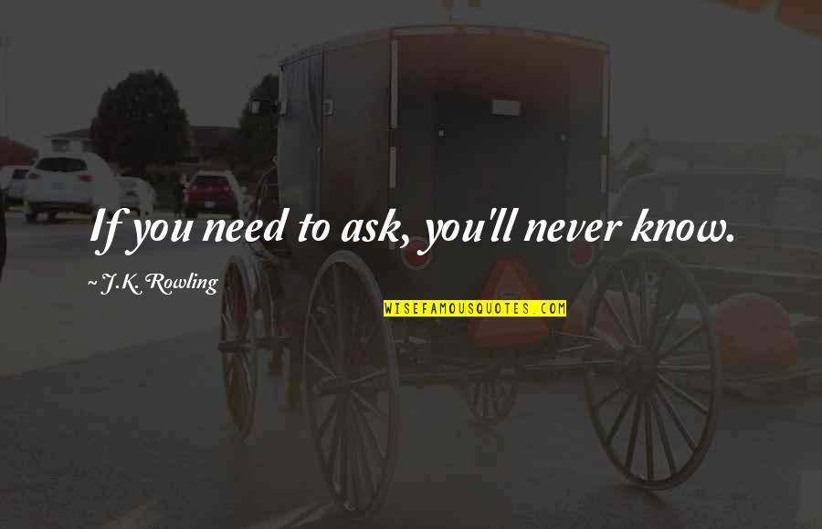 You Need To Know Quotes By J.K. Rowling: If you need to ask, you'll never know.