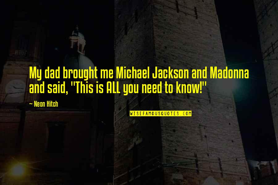 You Need To Know Quotes By Neon Hitch: My dad brought me Michael Jackson and Madonna