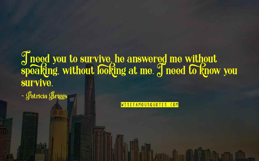 You Need To Know Quotes By Patricia Briggs: I need you to survive, he answered me