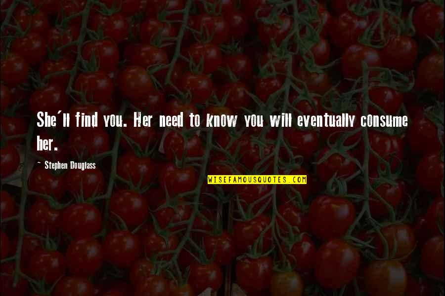 You Need To Know Quotes By Stephen Douglass: She'll find you. Her need to know you
