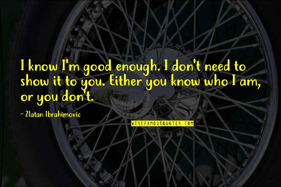 You Need To Know Quotes By Zlatan Ibrahimovic: I know I'm good enough. I don't need