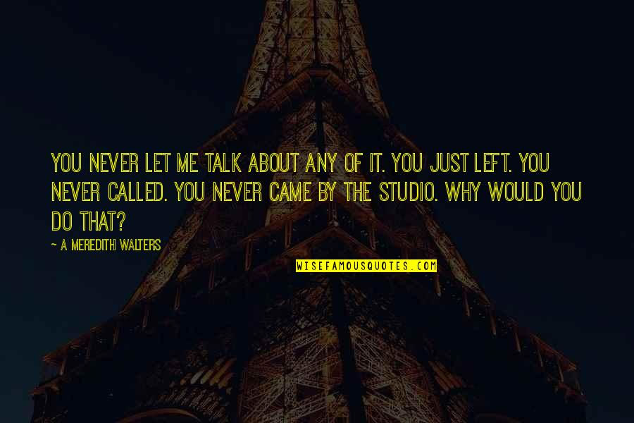 You Never Came Quotes By A Meredith Walters: You never let me talk about any of