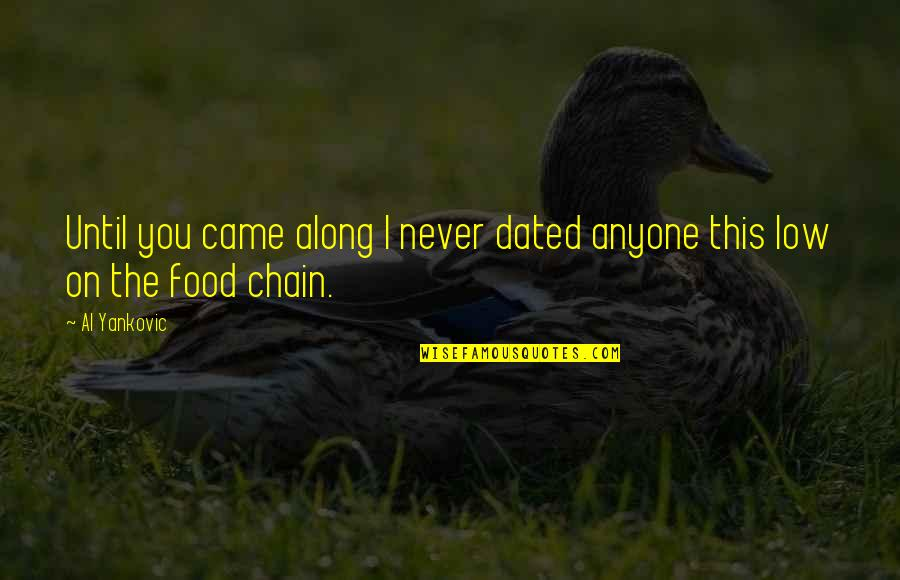You Never Came Quotes By Al Yankovic: Until you came along I never dated anyone