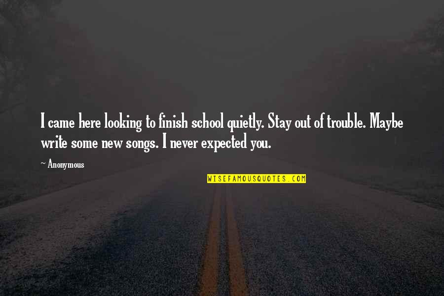 You Never Came Quotes By Anonymous: I came here looking to finish school quietly.
