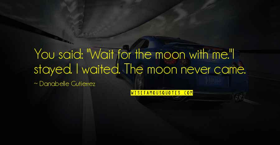 "You Never Came Quotes By Danabelle Gutierrez: You said: ""Wait for the moon with me.""I"