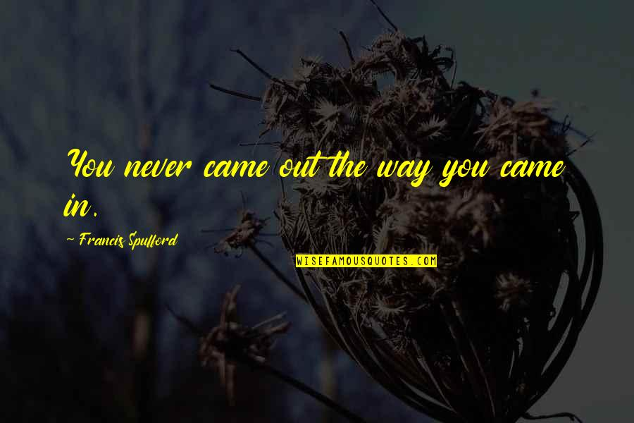 You Never Came Quotes By Francis Spufford: You never came out the way you came