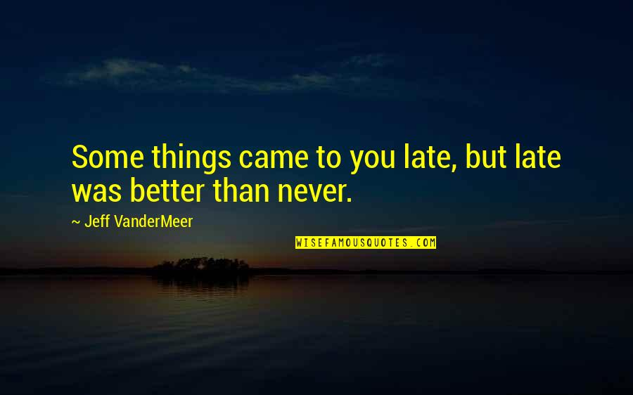You Never Came Quotes By Jeff VanderMeer: Some things came to you late, but late