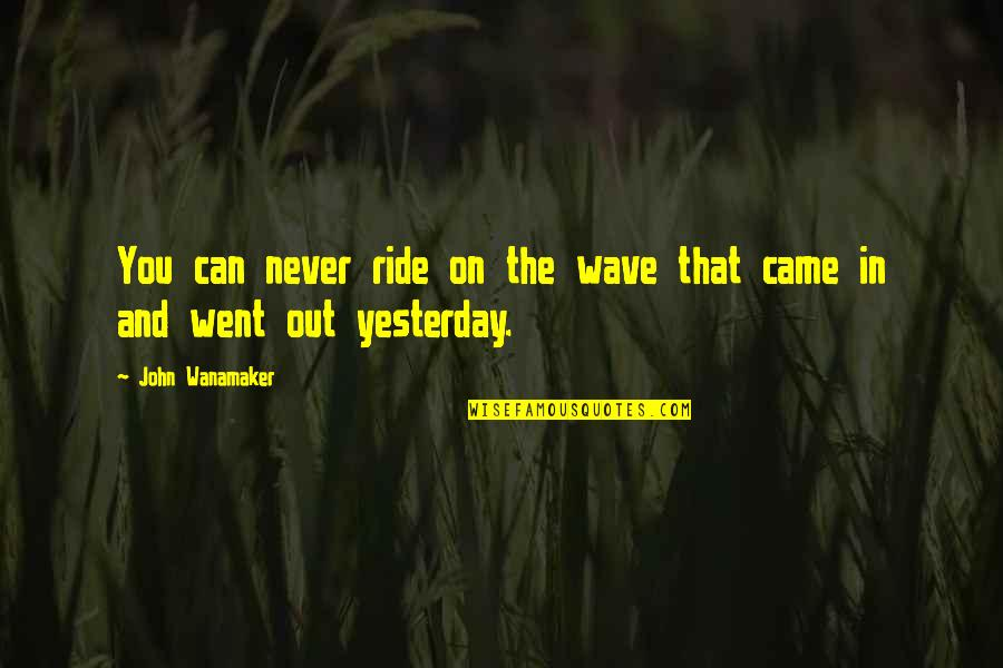 You Never Came Quotes By John Wanamaker: You can never ride on the wave that