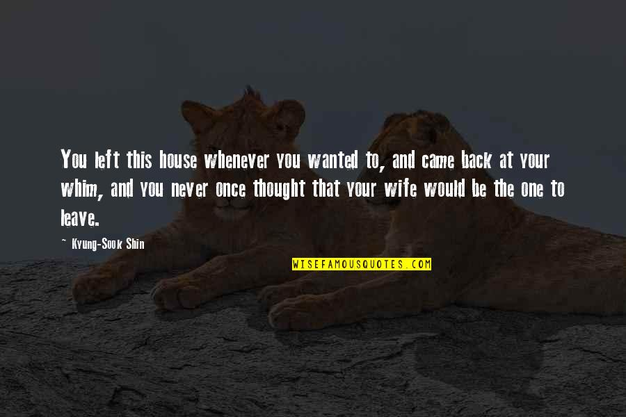 You Never Came Quotes By Kyung-Sook Shin: You left this house whenever you wanted to,