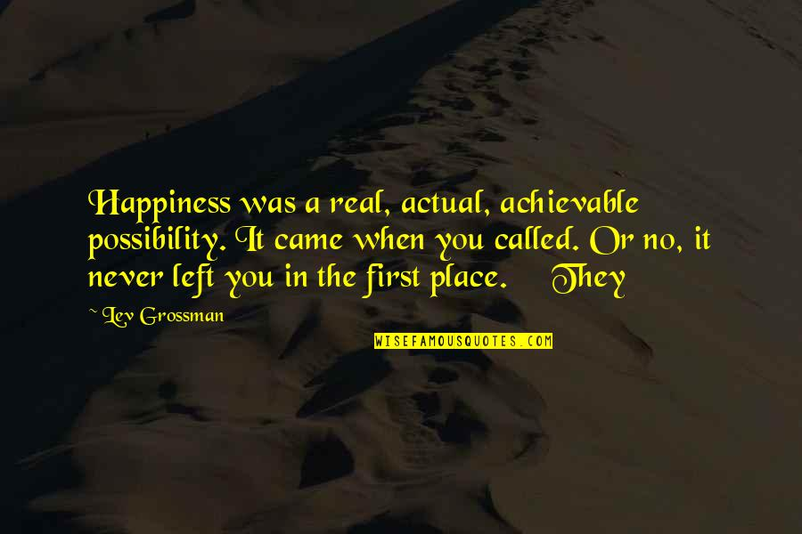 You Never Came Quotes By Lev Grossman: Happiness was a real, actual, achievable possibility. It