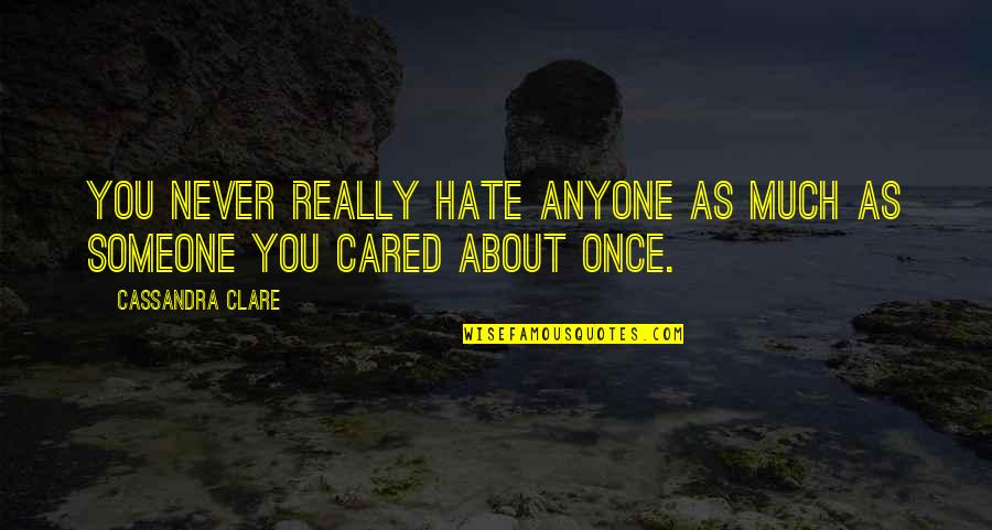 You Never Cared Quotes By Cassandra Clare: You never really hate anyone as much as