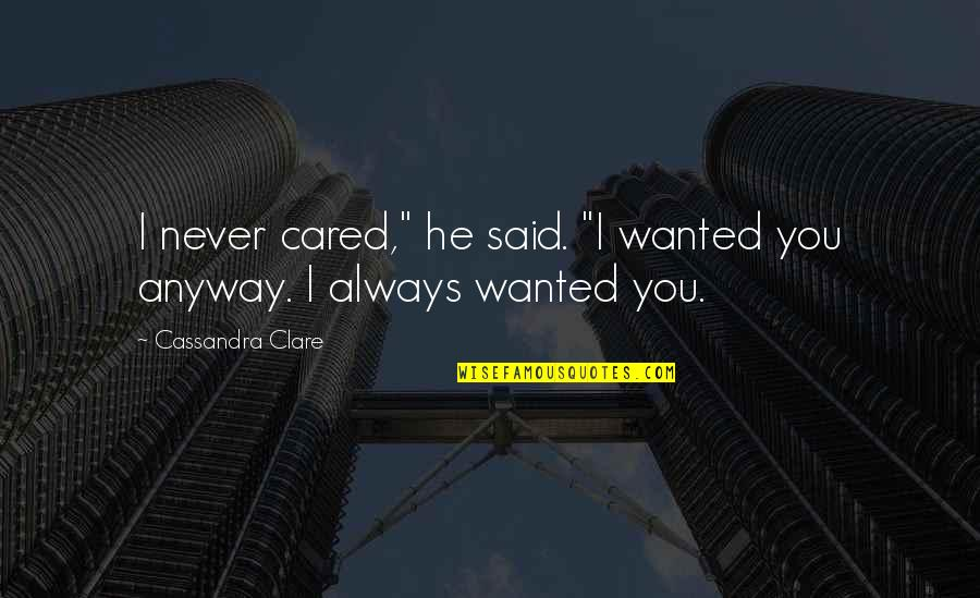 """You Never Cared Quotes By Cassandra Clare: I never cared,"""" he said. """"I wanted you"""