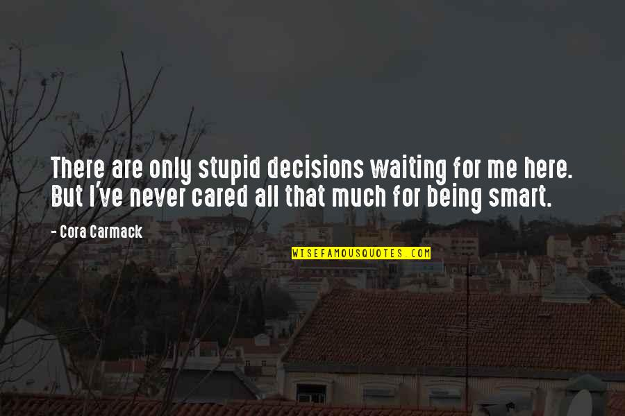You Never Cared Quotes By Cora Carmack: There are only stupid decisions waiting for me