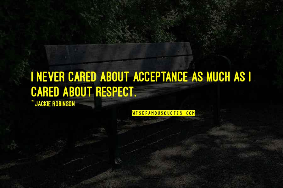You Never Cared Quotes By Jackie Robinson: I never cared about acceptance as much as