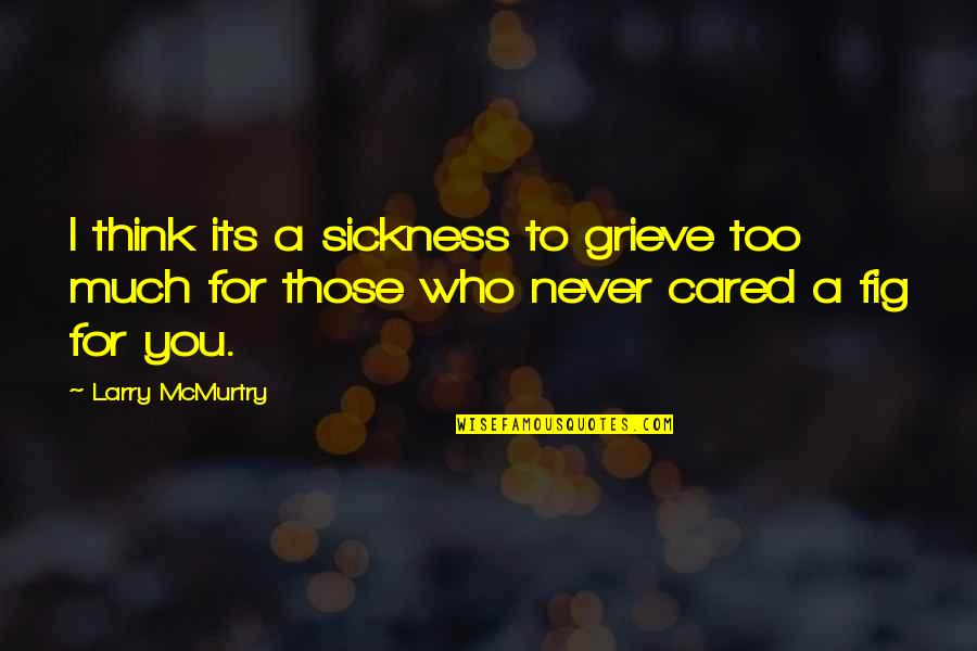 You Never Cared Quotes By Larry McMurtry: I think its a sickness to grieve too