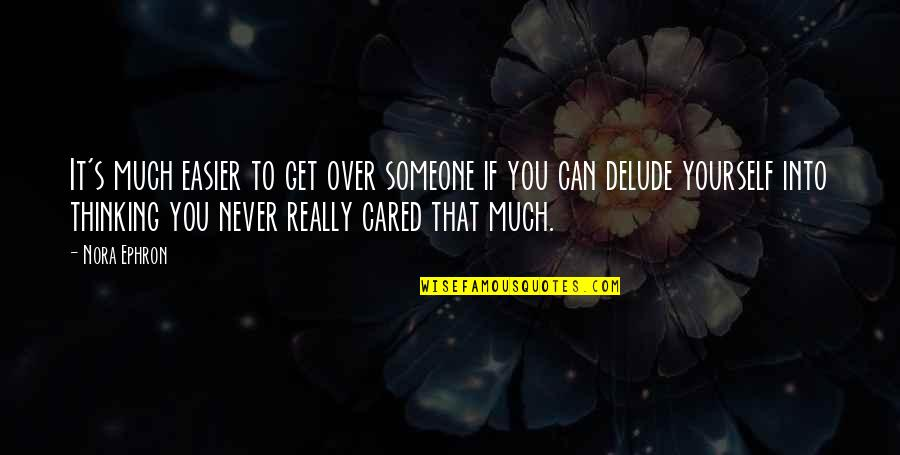 You Never Cared Quotes By Nora Ephron: It's much easier to get over someone if