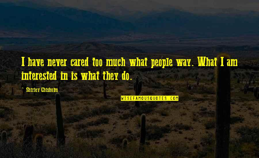 You Never Cared Quotes By Shirley Chisholm: I have never cared too much what people