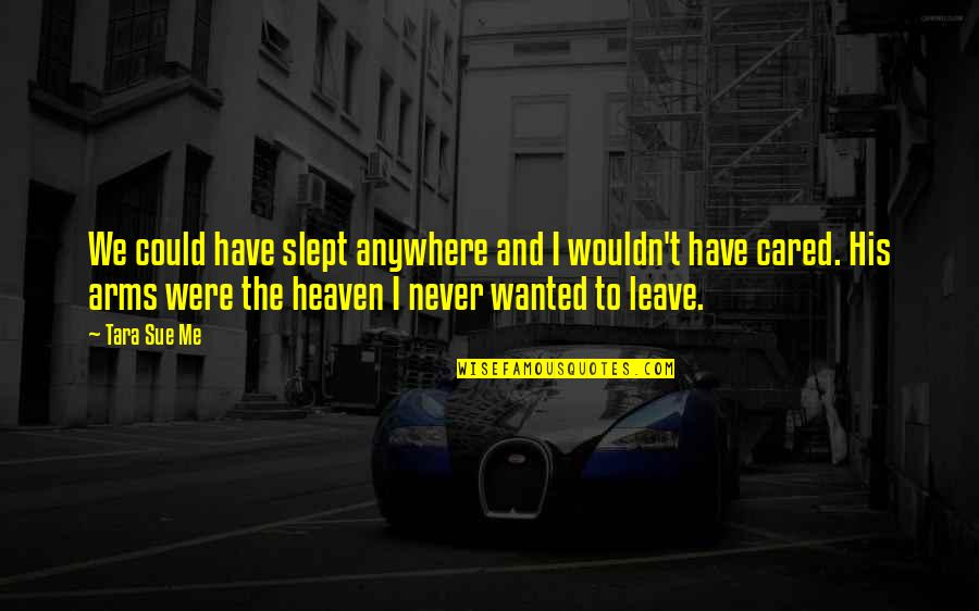 You Never Cared Quotes By Tara Sue Me: We could have slept anywhere and I wouldn't