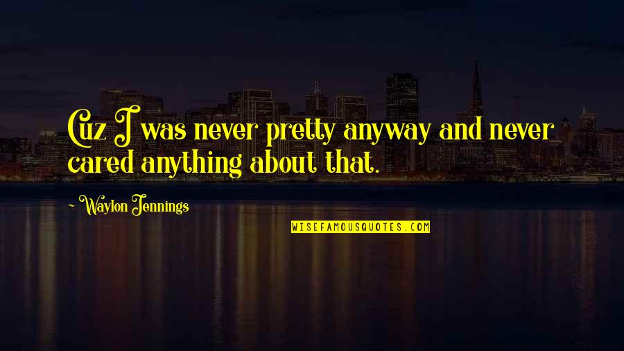 You Never Cared Quotes By Waylon Jennings: Cuz I was never pretty anyway and never