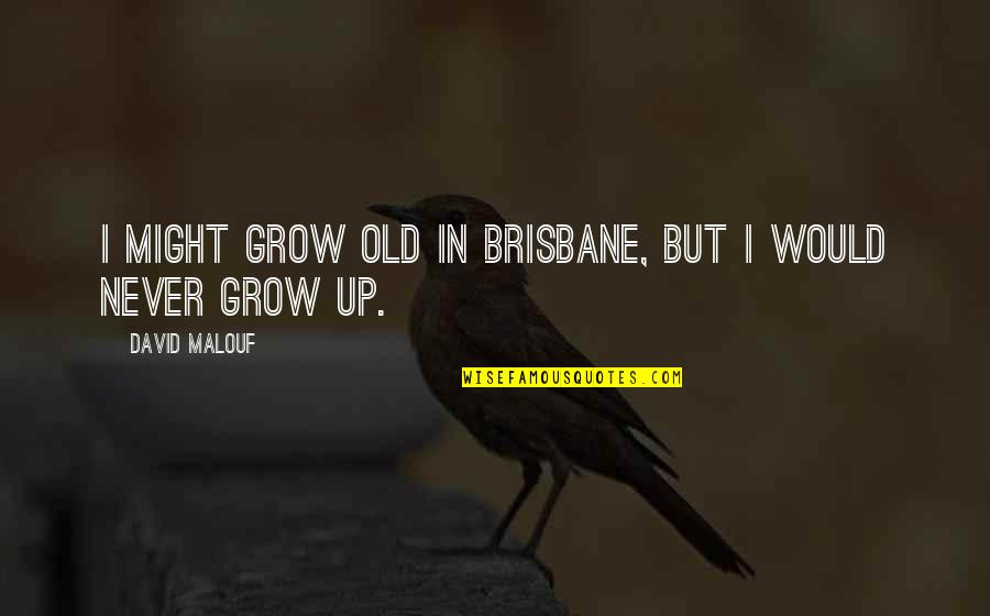 You Never Grow Up Quotes By David Malouf: I might grow old in Brisbane, but I