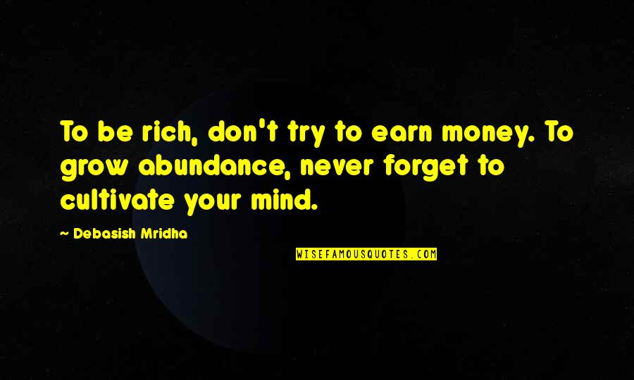 You Never Grow Up Quotes By Debasish Mridha: To be rich, don't try to earn money.