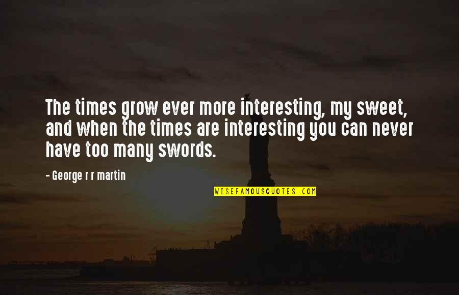 You Never Grow Up Quotes By George R R Martin: The times grow ever more interesting, my sweet,