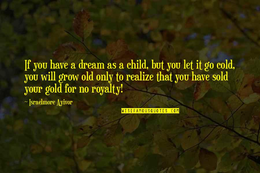You Never Grow Up Quotes By Israelmore Ayivor: If you have a dream as a child,