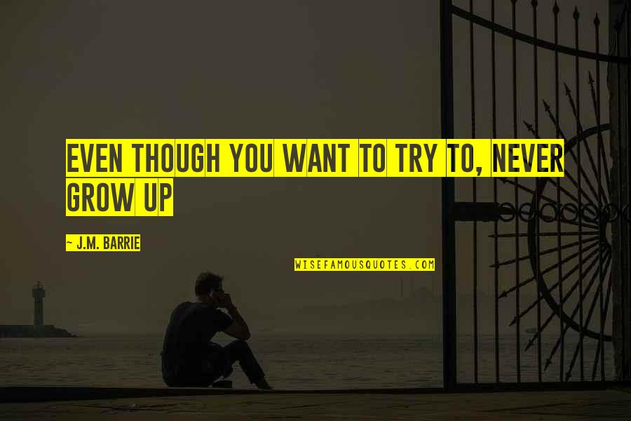 You Never Grow Up Quotes By J.M. Barrie: Even though you want to try to, never