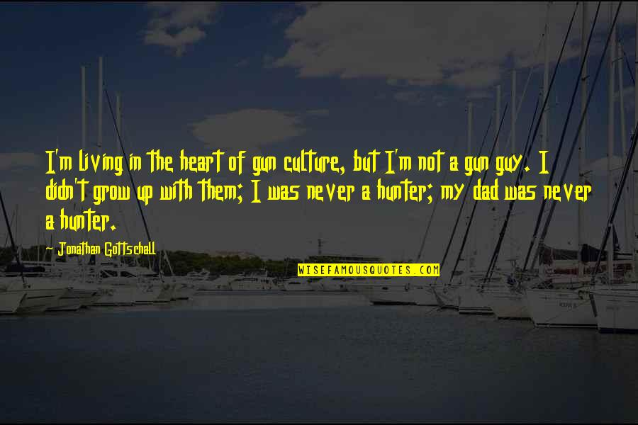 You Never Grow Up Quotes By Jonathan Gottschall: I'm living in the heart of gun culture,