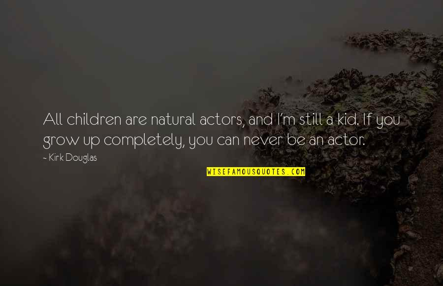 You Never Grow Up Quotes By Kirk Douglas: All children are natural actors, and I'm still