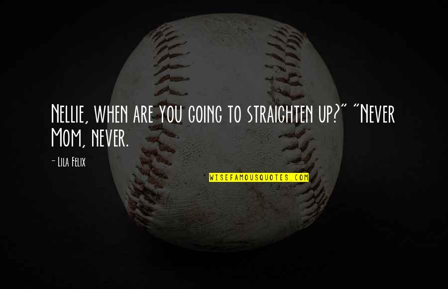 """You Never Grow Up Quotes By Lila Felix: Nellie, when are you going to straighten up?"""""""
