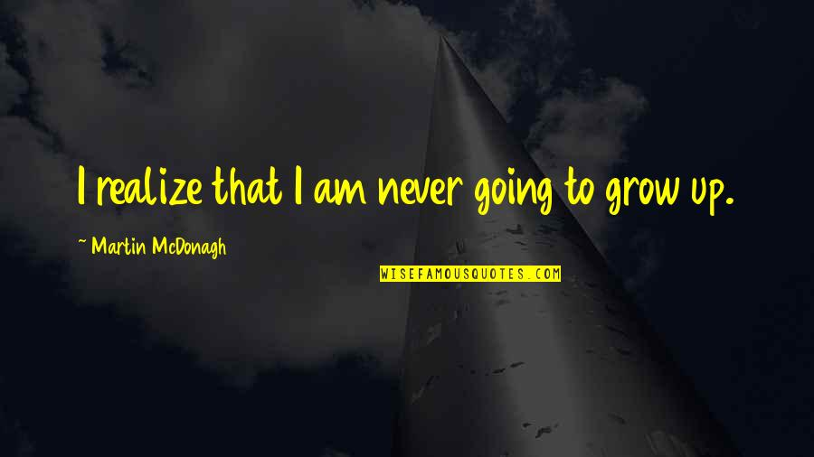 You Never Grow Up Quotes By Martin McDonagh: I realize that I am never going to