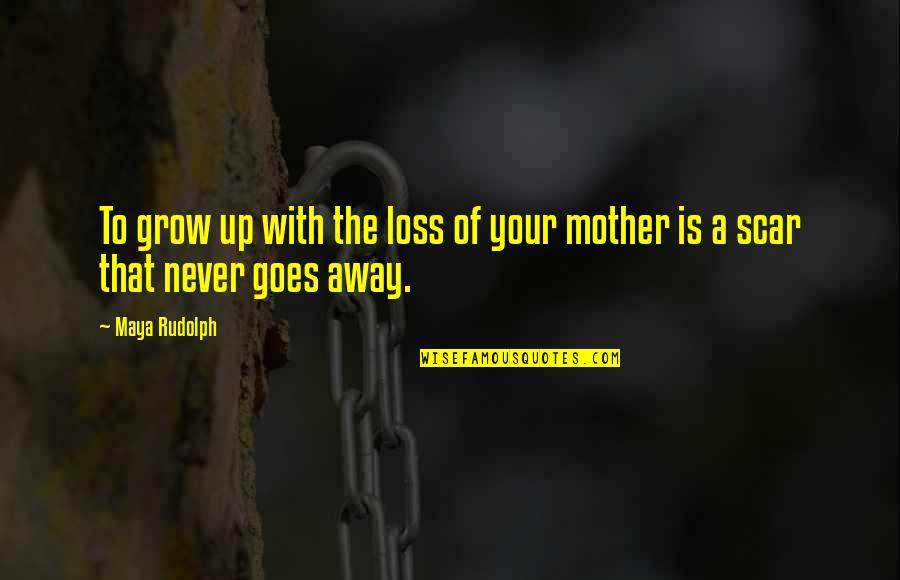 You Never Grow Up Quotes By Maya Rudolph: To grow up with the loss of your