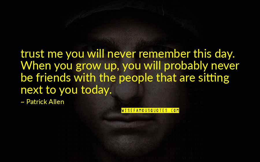 You Never Grow Up Quotes By Patrick Allen: trust me you will never remember this day.